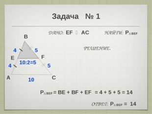 Задача № 1 A B C E 4 10 F 5 ДАНО: EF ‖ AC НАЙТИ: P∆ BEF 4 5 10:2=5 РЕШЕНИЕ. P