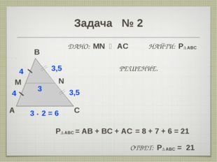 Задача № 2 A B C M 4 3 • 2 = 6 N 3,5 ДАНО: MN ‖ AC НАЙТИ: P∆ ABC 4 3,5 3 РЕШЕ