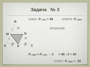 Задача № 3 A B C M N ДАНО: P∆ ABC = 40 НАЙТИ: P∆ MNK РЕШЕНИЕ. P∆ MNK = P∆ ABC