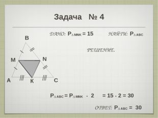 Задача № 4 A B C M N ДАНО: P∆ MNK = 15 НАЙТИ: P∆ ABC РЕШЕНИЕ. P∆ ABC = P∆ MNK
