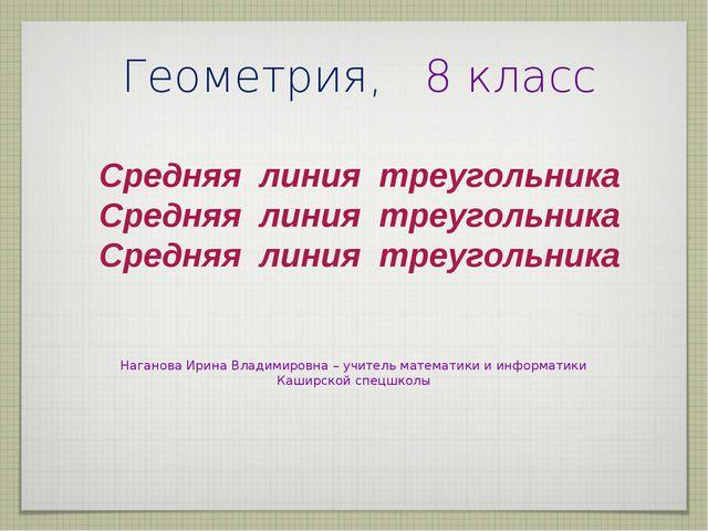 Геометрия, 8 класс Средняя линия треугольника Наганова Ирина Владимировна– у...