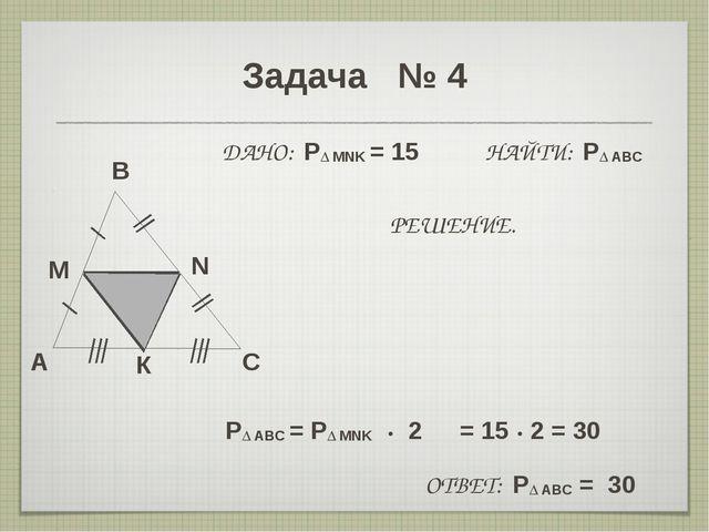 Задача № 4 A B C M N ДАНО: P∆ MNK = 15 НАЙТИ: P∆ ABC РЕШЕНИЕ. P∆ ABC = P∆ MNK...