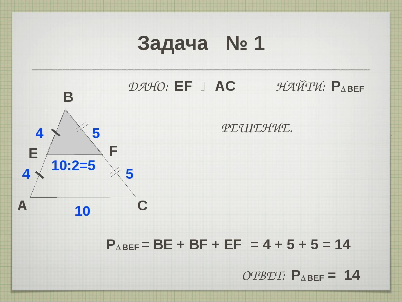 Задача № 1 A B C E 4 10 F 5 ДАНО: EF ‖ AC НАЙТИ: P∆ BEF 4 5 10:2=5 РЕШЕНИЕ. P...
