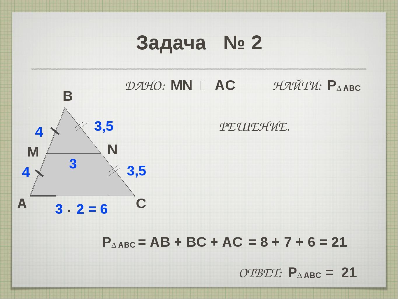 Задача № 2 A B C M 4 3 • 2 = 6 N 3,5 ДАНО: MN ‖ AC НАЙТИ: P∆ ABC 4 3,5 3 РЕШЕ...