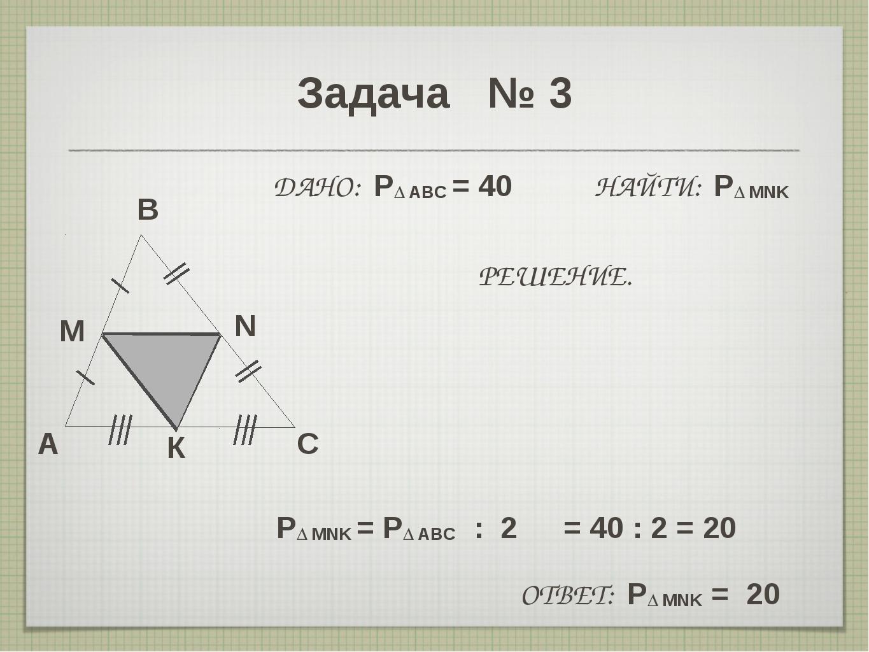 Задача № 3 A B C M N ДАНО: P∆ ABC = 40 НАЙТИ: P∆ MNK РЕШЕНИЕ. P∆ MNK = P∆ ABC...