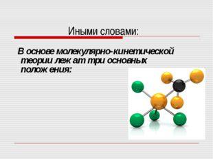 Иными словами: В основе молекулярно-кинетической теории лежат три основных по