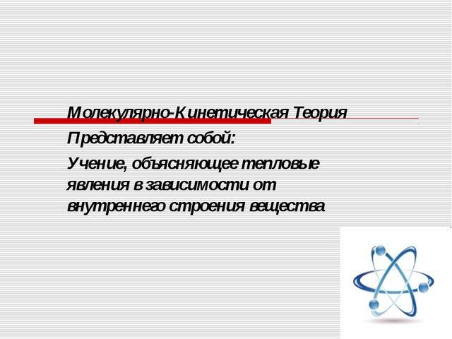 Молекулярно-Кинетическая Теория Представляет собой: Учение, объясняющее тепло...