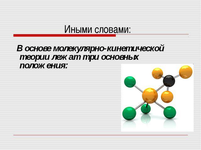 Иными словами: В основе молекулярно-кинетической теории лежат три основных по...