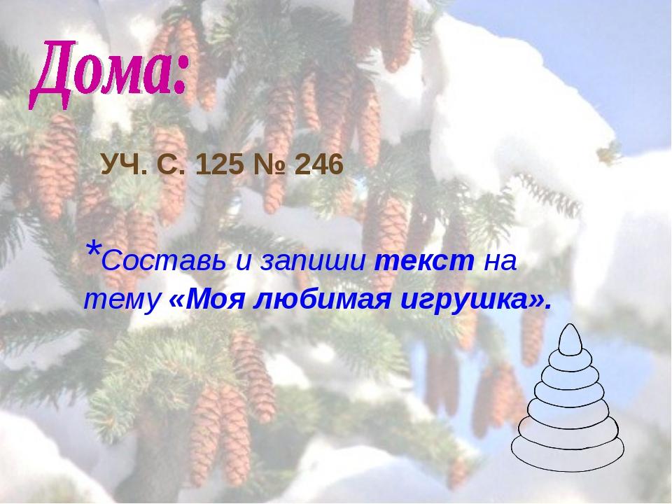 *Составь и запиши текст на тему «Моя любимая игрушка». УЧ. С. 125 № 246