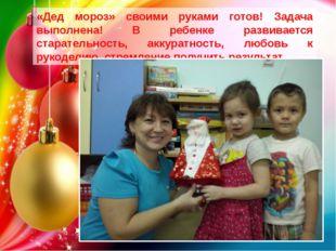 «Дед мороз» своими руками готов! Задача выполнена! В ребенке развивается стар