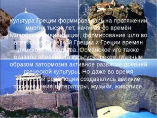 Культура Греции формировалась на протяжении многих тысяч лет, начиная со врем