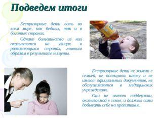 Подведем итоги Беспризорные дети есть во всем мире, как бедных, так и в бог