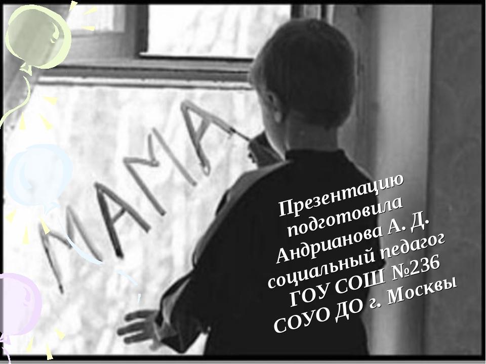 Презентацию подготовила Андрианова А. Д. социальный педагог ГОУ СОШ №236 СОУ...