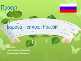 Проект Береза – символ России Составила учитель начальных классов Савина Гали