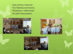 Нам учитель помогает Про берёзку рассказать. Хороводы с нами водит Не даёт н