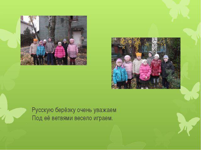Русскую берёзку очень уважаем Под её ветвями весело играем.
