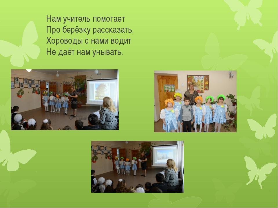 Нам учитель помогает Про берёзку рассказать. Хороводы с нами водит Не даёт н...