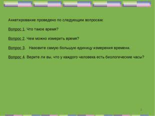 * Анкетирование проведено по следующим вопросам: Вопрос 1. Что такое время? В