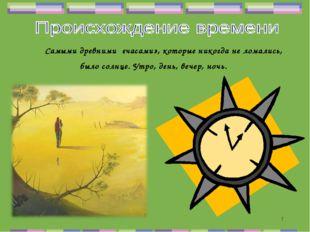 * Самыми древними «часами», которые никогда не ломались, было солнце. Утро, д