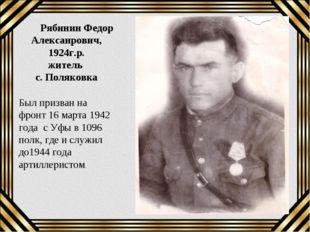 Рябинин Федор Алексанрович, 1924г.р. житель с. Поляковка Был призван на фрон