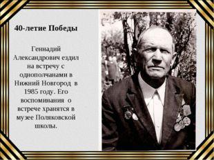 40-летие Победы Геннадий Александрович ездил на встречу с однополчанами в Ниж