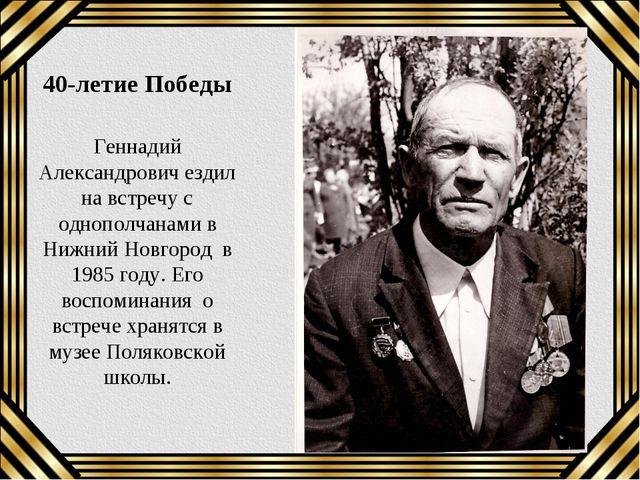 40-летие Победы Геннадий Александрович ездил на встречу с однополчанами в Ниж...
