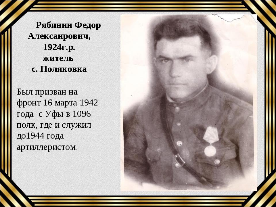 Рябинин Федор Алексанрович, 1924г.р. житель с. Поляковка Был призван на фрон...