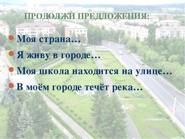 ПРОДОЛЖИ ПРЕДЛОЖЕНИЯ: Моя страна… Я живу в городе… Моя школа находится на ули...