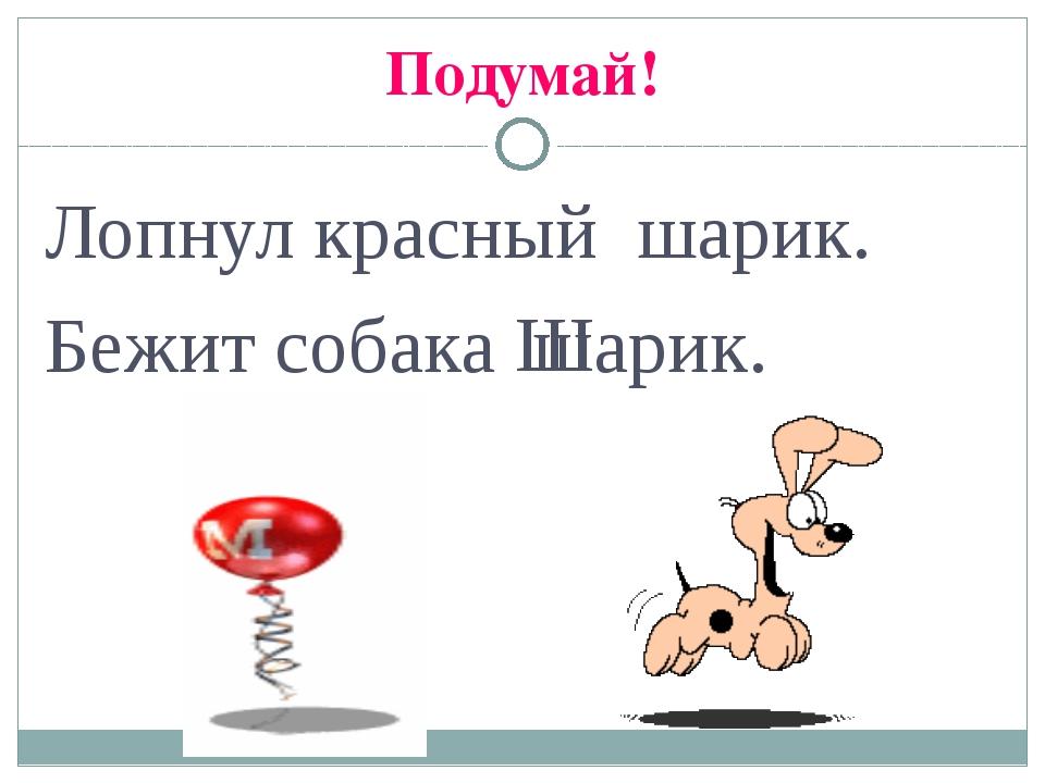 Подумай! Лопнул красный шарик. Бежит собака арик. ш Ш
