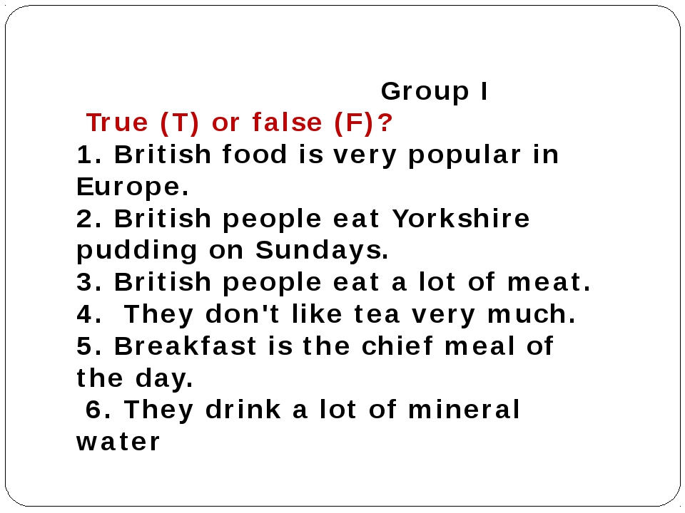 Group I True (T) or false (F)? 1. British food is very popular in Europe. 2....
