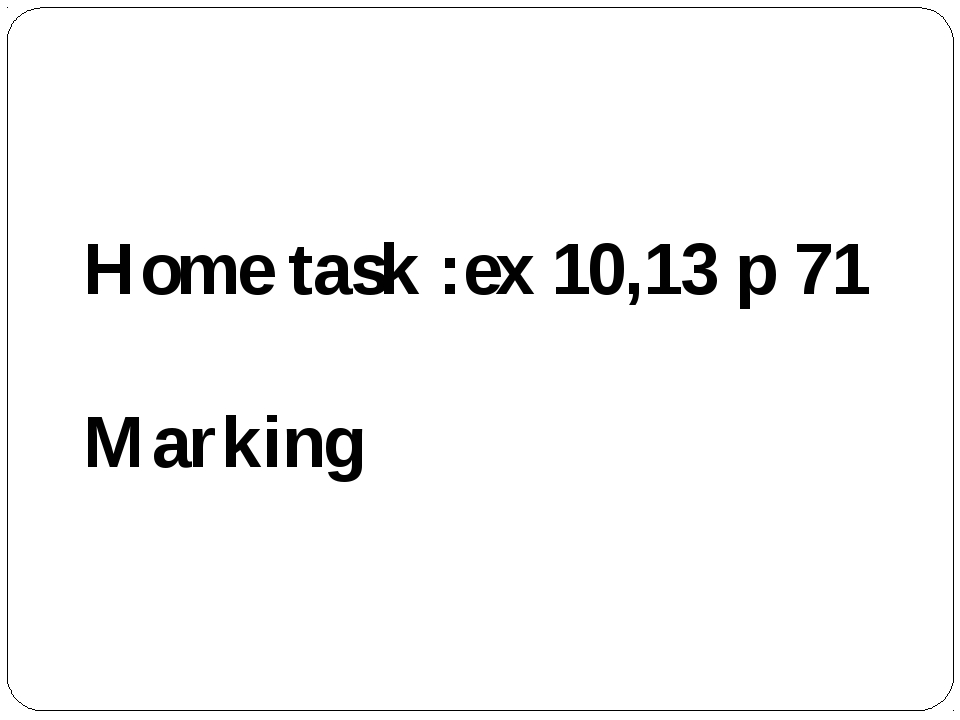 Home task :ex 10,13 p 71 Marking