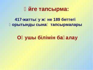 Үйге тапсырма: 417-жаттығу және 189 беттегі қорытынды сынақ тапсырмалары Оқуш