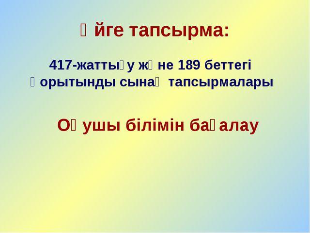 Үйге тапсырма: 417-жаттығу және 189 беттегі қорытынды сынақ тапсырмалары Оқуш...
