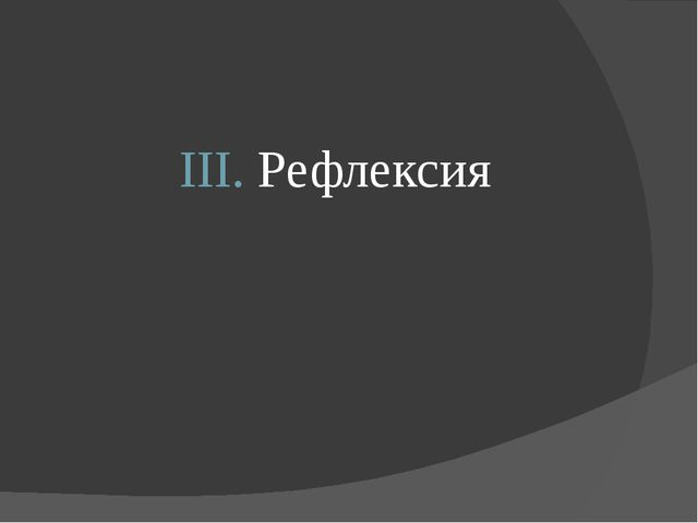 III. Рефлексия III. Рефлексия