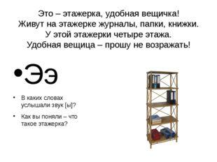 Это – этажерка, удобная вещичка! Живут на этажерке журналы, папки, книжки. У