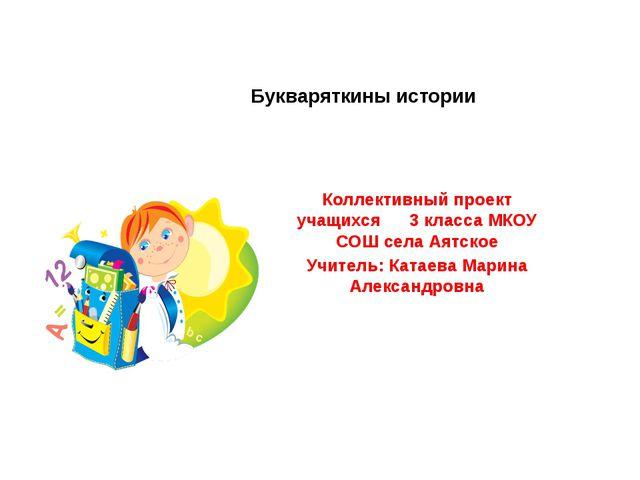 Букваряткины истории Коллективный проект учащихся 3 класса МКОУ СОШ села Аятс...