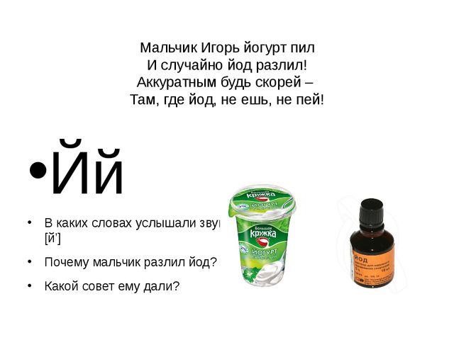 Мальчик Игорь йогурт пил И случайно йод разлил! Аккуратным будь скорей – Там,...