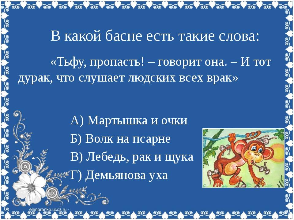 В какой басне есть такие слова: «Голубушка, как хороша!» А) Слон и Моська Б)...