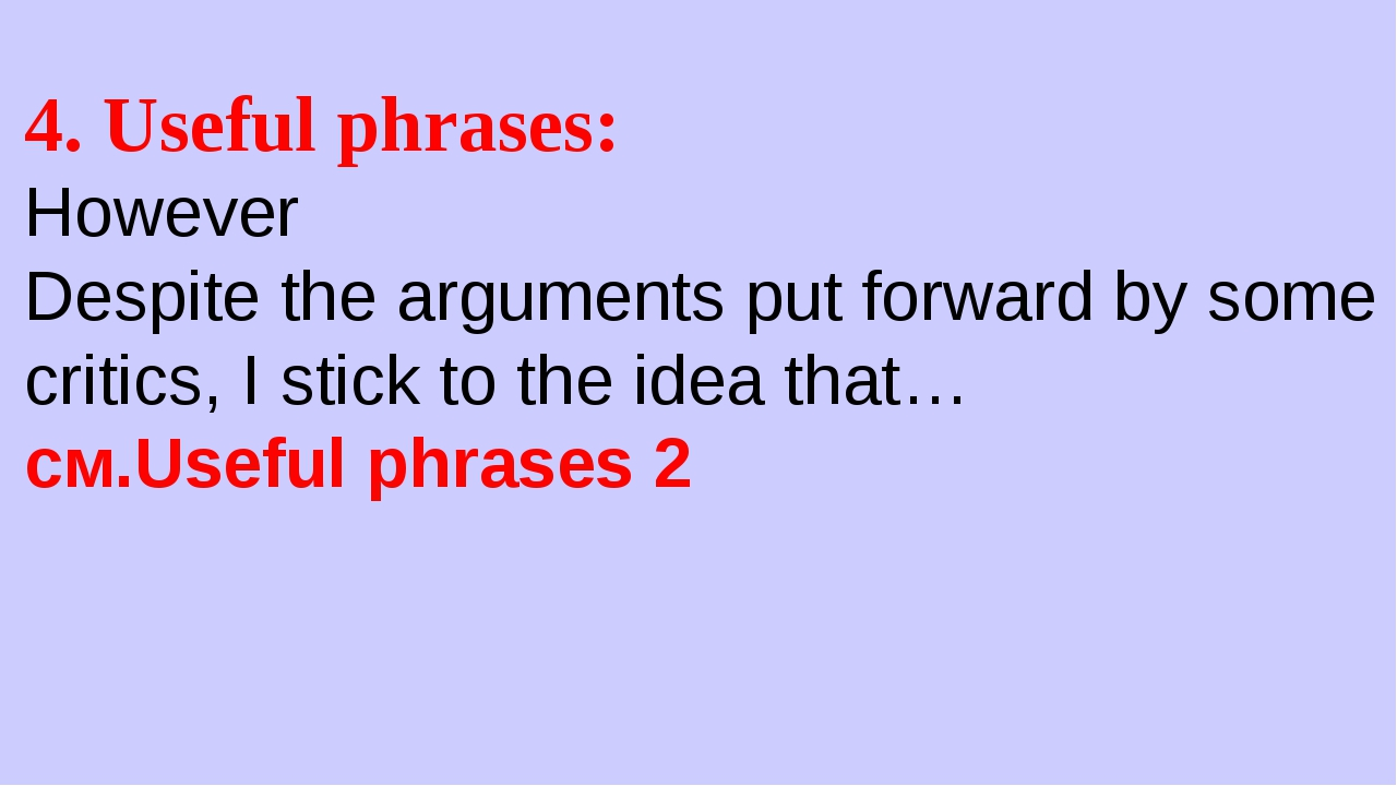 4. Useful phrases: However Despite the arguments put forward by some critics,...