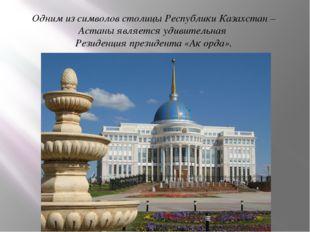 Одним из символов столицы Республики Казахстан – Астаны является удивительная