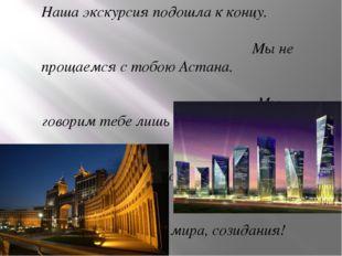Наша экскурсия подошла к концу. Мы не прощаемся с тобою Астана. Мы говорим те