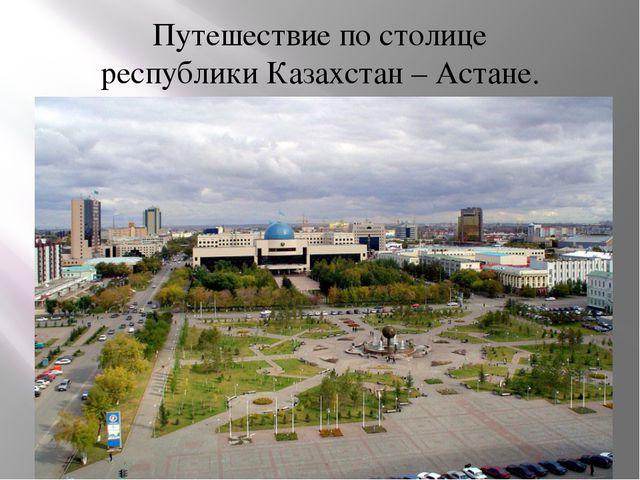 Путешествие по столице республики Казахстан – Астане.