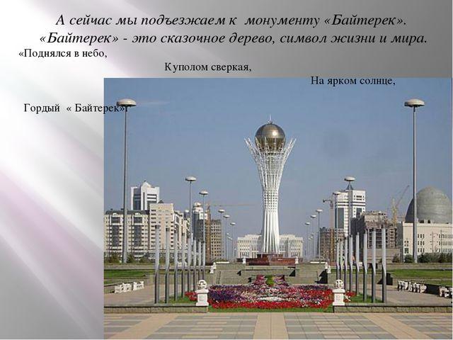 А сейчас мы подъезжаем к монументу «Байтерек». «Байтерек» - это сказочное дер...