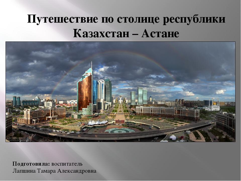 Путешествие по столице республики Казахстан – Астане Подготовила: воспитатель...