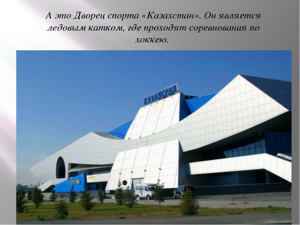А это Дворец спорта «Казахстан». Он является ледовым катком, где проходят сор...
