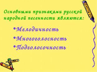 Основными признаками русской народной песенности являются: Мелодичность Много