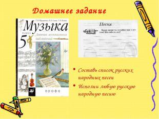 Домашнее задание Составь список русских народных песен Исполни любую русскую