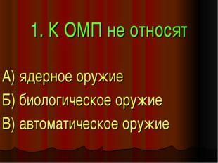 1. К ОМП не относят А) ядерное оружие Б) биологическое оружие В) автоматическ