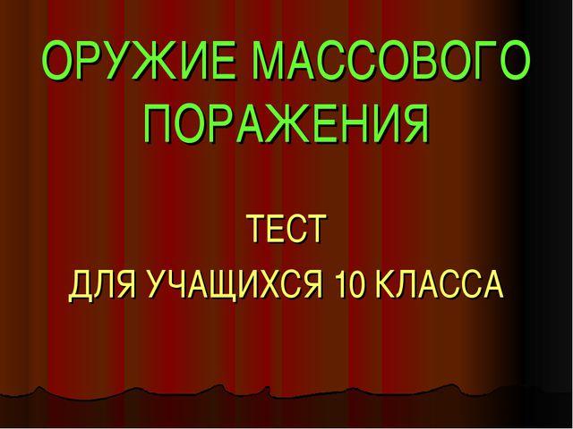 ОРУЖИЕ МАССОВОГО ПОРАЖЕНИЯ ТЕСТ ДЛЯ УЧАЩИХСЯ 10 КЛАССА