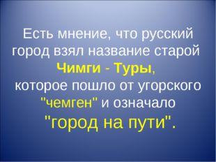 Есть мнение, что русский город взял название старой Чимги - Туры, которое пош